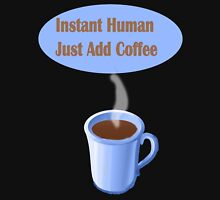 Instant Human...Just Add Coffee Unisex T-Shirt