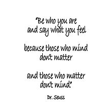Dr. Seuss, Be who you are and say what you feel, because those who mind don't matter and those who matter don't mind. by TOM HILL - Designer