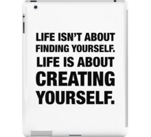 Life isn't about Finding Yourself. Life is about Creating Yourself. iPad Case/Skin