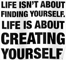 Life isn't about Finding Yourself. Life is about Creating Yourself. Poster