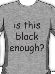 Is this black enough? T-Shirt