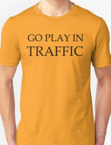 Go play in traffic  Unisex T-Shirt