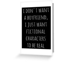 I don't want a boyfriend, I just want fictional characters to be real (white) Greeting Card