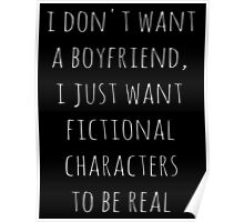 I don't want a boyfriend, I just want fictional characters to be real (white) Poster