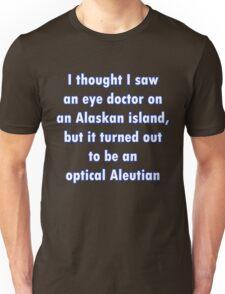 I though I saw an eye doctor on an Alaskan Island... Unisex T-Shirt