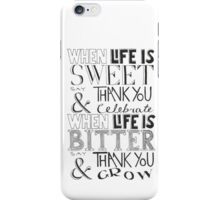 """When Life Is Sweet, Say Thank You And Celebrate; When Life Is Bitter, Say Thank You And Grow"" iPhone Case/Skin"