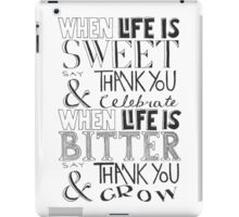 """When Life Is Sweet, Say Thank You And Celebrate; When Life Is Bitter, Say Thank You And Grow"" iPad Case/Skin"