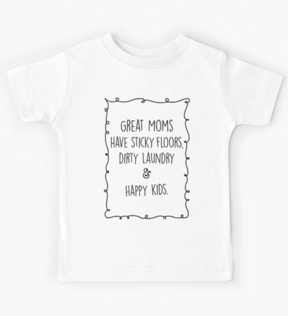 Great moms have sticky floors, dirty laundry & happy kids. Kids Tee
