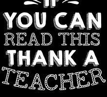 if you can read this then thank a teacher by teeshoppy