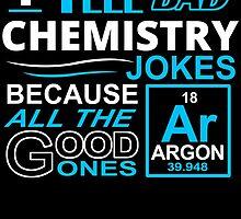 I TELL BAD CHEMISTRY JOKES BECAUSE ALL THE GOOD ONES by BADASSTEES