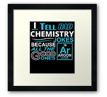 I TELL BAD CHEMISTRY JOKES BECAUSE ALL THE GOOD ONES Framed Print