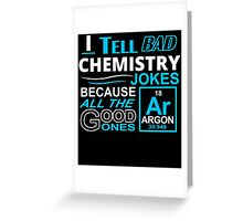 I TELL BAD CHEMISTRY JOKES BECAUSE ALL THE GOOD ONES Greeting Card