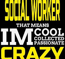 I'M A SOCIAL WORKER THAT MEANS IM COOL COLLECTED PASSIONATE CRAZY by birthdaytees