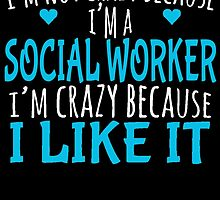 I'M NOT CRAZY BECAUSE I'M A SOCIAL WORKER I'M CRAZY BECAUSE I LIKE IT by birthdaytees