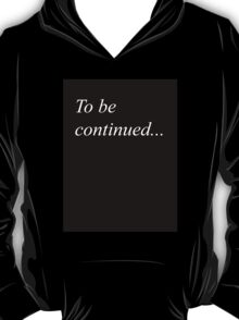 To be continued... T-Shirt