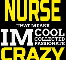 IM A NURSE THAT MEANS IM COOL COLLECTED PASSIONATE CRAZY by birthdaytees