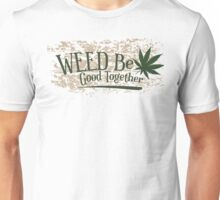Weed Be Good Together Unisex T-Shirt