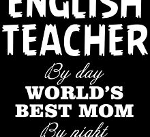 ENGLISH TEACHER BY DAY WORLD'S BEST MOM BY NIGHT by fandesigns