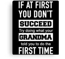 IF AT FIRST YOU DON'T SUCCEED TRY DOING WHAT YOUR GRANDMA TOLD YOU TO DO THE FIRST TIME Canvas Print