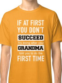 IF AT FIRST YOU DON'T SUCCEED TRY DOING WHAT YOUR GRANDMA TOLD YOU TO DO THE FIRST TIME Classic T-Shirt