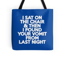 I sat on the chair & then I found your vomit from last night Tote Bag