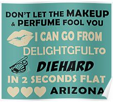 Don't Let The Makeup & Perfume Fool You I Can Go From Delightgful To Die Hard In 2 Seconds Flat Arizona Poster