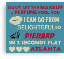 Don't Let The Makeup & Perfume Fool You I Can Go From Delightgful To Die Hard In 2 Seconds Flat Atlanta Canvas Print