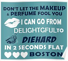 Don't Let The Makeup & Perfume Fool You I Can Go From Delightgful To Die Hard In 2 Seconds Flat Boston Poster