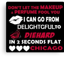 Don't Let The Makeup & Perfume Fool You I Can Go From Delightgful To Die Hard In 2 Seconds Flat Chicago Canvas Print