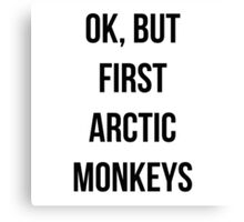 OK, but first Arctic Monkeys  Canvas Print