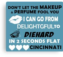 Don't Let The Makeup & Perfume Fool You I Can Go From Delightgful To Die Hard In 2 Seconds Flat Cincinnati Canvas Print