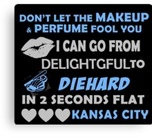 Don't Let The Makeup & Perfume Fool You I Can Go From Delightgful To Die Hard In 2 Seconds Flat Kansas City Canvas Print