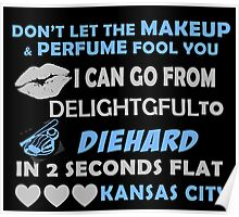 Don't Let The Makeup & Perfume Fool You I Can Go From Delightgful To Die Hard In 2 Seconds Flat Kansas City Poster