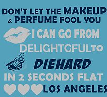Don't Let The Makeup & Perfume Fool You I Can Go From Delightgful To Die Hard In 2 Seconds Flat Los Angeles by inkedcreatively