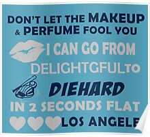 Don't Let The Makeup & Perfume Fool You I Can Go From Delightgful To Die Hard In 2 Seconds Flat Los Angeles Poster
