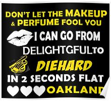 Don't Let The Makeup & Perfume Fool You I Can Go From Delightgful To Die Hard In 2 Seconds Flat Oakland Poster