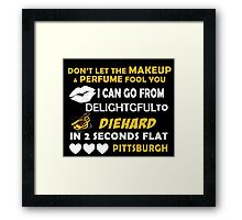 Don't Let The Makeup & Perfume Fool You I Can Go From Delightgful To Die Hard In 2 Seconds Flat Pittsburgh Framed Print