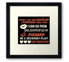 Don't Let The Makeup & Perfume Fool You I Can Go From Delightgful To Die Hard In 2 Seconds Flat San Francisco Framed Print