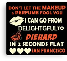 Don't Let The Makeup & Perfume Fool You I Can Go From Delightgful To Die Hard In 2 Seconds Flat San Francisco Canvas Print