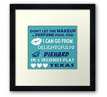 Don't Let The Makeup & Perfume Fool You I Can Go From Delightgful To Die Hard In 2 Seconds Flat Texas Framed Print