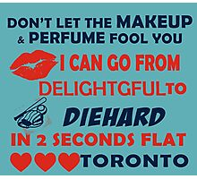 Don't Let The Makeup & Perfume Fool You I Can Go From Delightgful To Die Hard In 2 Seconds Flat Toronto Photographic Print