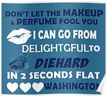 Don't Let The Makeup & Perfume Fool You I Can Go From Delightgful To Die Hard In 2 Seconds Flat Washington Poster