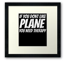 IF YOU DONT LIKE PLANE YOU NEED THERAPY Framed Print