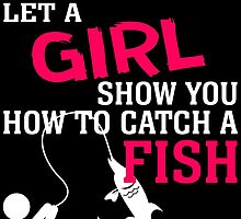 MOVE OVER BOYS LET A GIRL SHOW YOU HOW TO CATCH A FISH by BADASSTEES