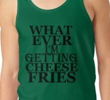 WHAT EVER I'M GETTING CHEESE FRIES Tank Top