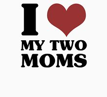 I Love My Two Moms Unisex T-Shirt