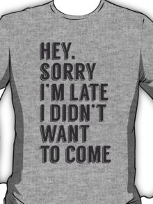 Late Didn't Want To Come T-Shirt