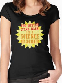 You better stand BACK! I'm a Science TEACHER! Women's Fitted Scoop T-Shirt