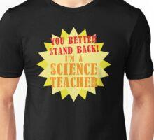 You better stand BACK! I'm a Science TEACHER! Unisex T-Shirt