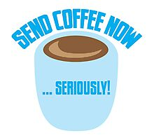 SEND COFFEE NOW ... SERIOUSLY Photographic Print